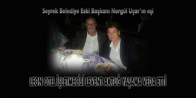 LEON OTEL İŞLETMECİSİ LEVENT AKTUĞ YAŞAMA VEDA ETTİ