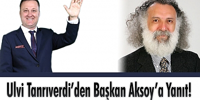 ULVİ TANRIVERDİ'DEN BAŞKAN AKSOY'A YANIT!
